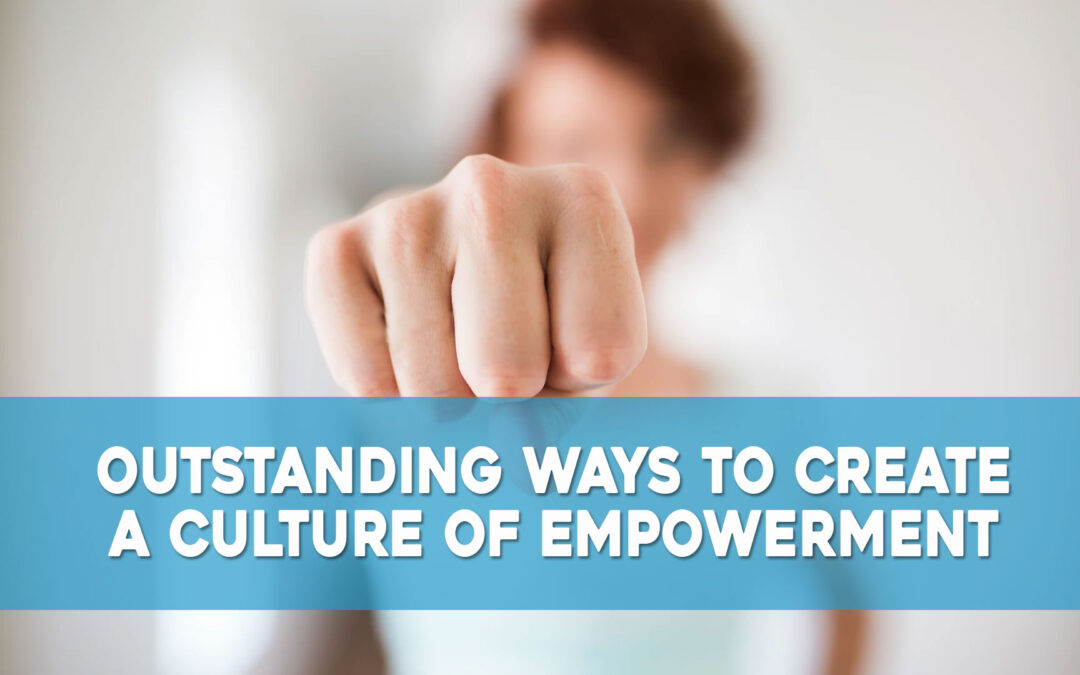 Outstanding Ways to Create a Culture of Empowerment